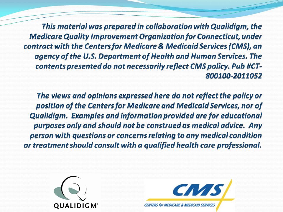 This material was prepared in collaboration with Qualidigm, the Medicare Quality Improvement Organization for Connecticut, under contract with the Centers for Medicare & Medicaid Services (CMS), an agency of the U.S.