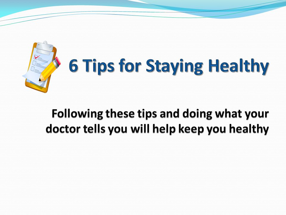 6 Tips for Staying Healthy Following these tips and doing what your doctor tells you will help keep you healthy