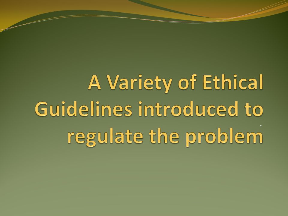 A Variety of Ethical Guidelines introduced to regulate the problem