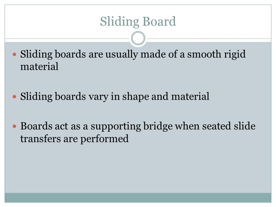Sliding Board Sliding boards are usually made of a smooth rigid material. Sliding boards vary in shape and material.