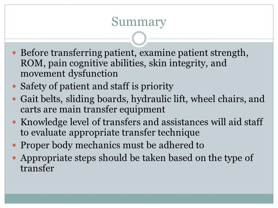 Summary Before transferring patient, examine patient strength, ROM, pain cognitive abilities, skin integrity, and movement dysfunction.