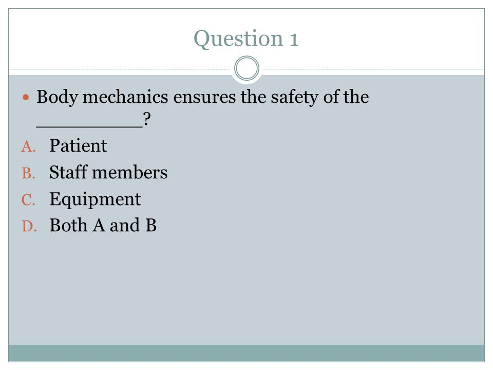 Question 1 Body mechanics ensures the safety of the _________ Patient