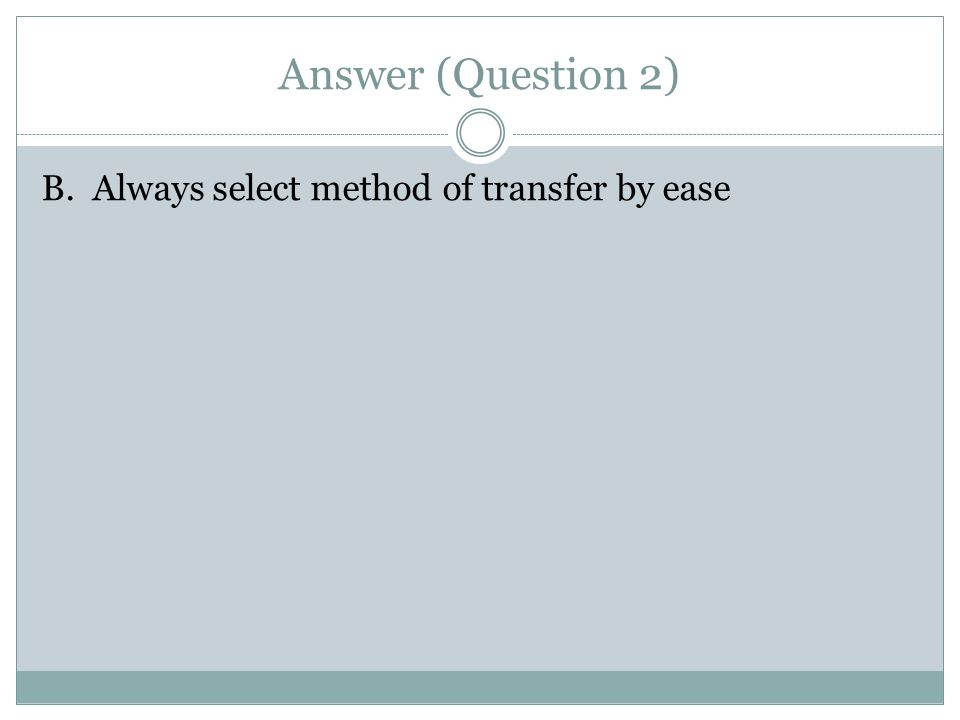 Answer (Question 2) B. Always select method of transfer by ease