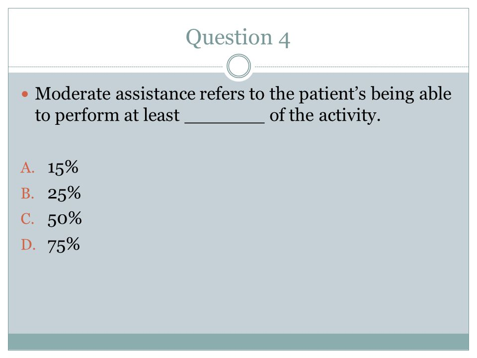 Question 4 Moderate assistance refers to the patient's being able to perform at least _______ of the activity.
