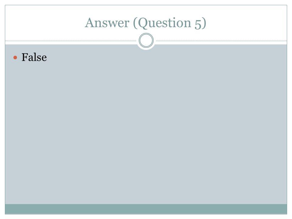 Answer (Question 5) False