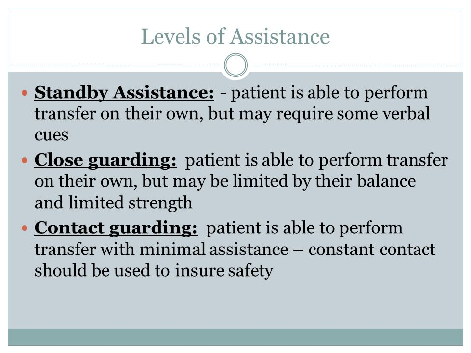 Levels of Assistance Standby Assistance: - patient is able to perform transfer on their own, but may require some verbal cues.