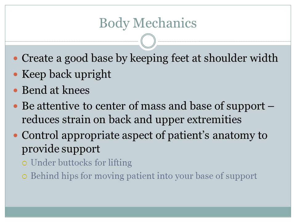 Body Mechanics Create a good base by keeping feet at shoulder width