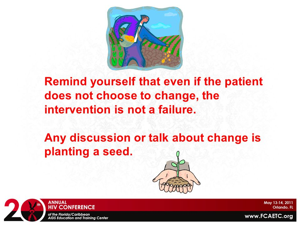 Remind yourself that even if the patient does not choose to change, the intervention is not a failure.