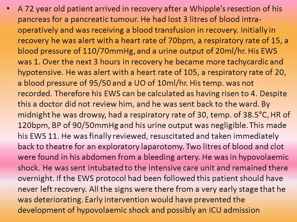 A 72 year old patient arrived in recovery after a Whipple s resection of his pancreas for a pancreatic tumour.