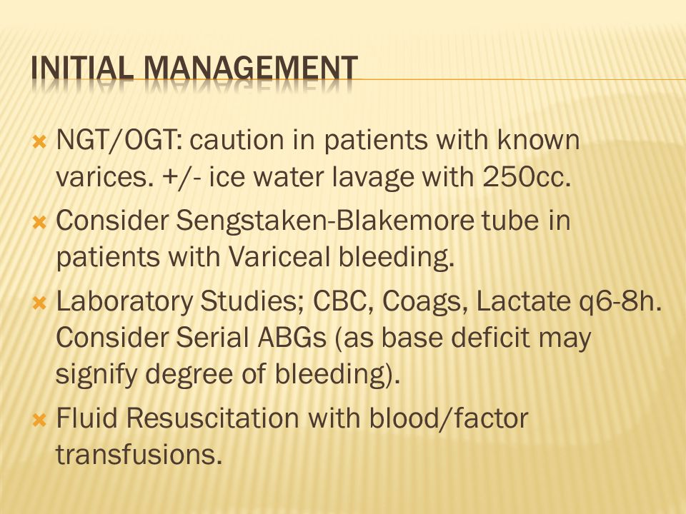Initial Management NGT/OGT: caution in patients with known varices. +/- ice water lavage with 250cc.