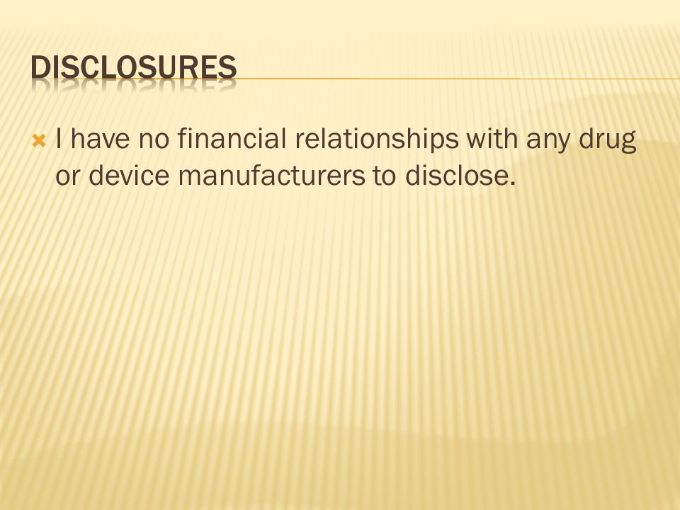Disclosures I have no financial relationships with any drug or device manufacturers to disclose.