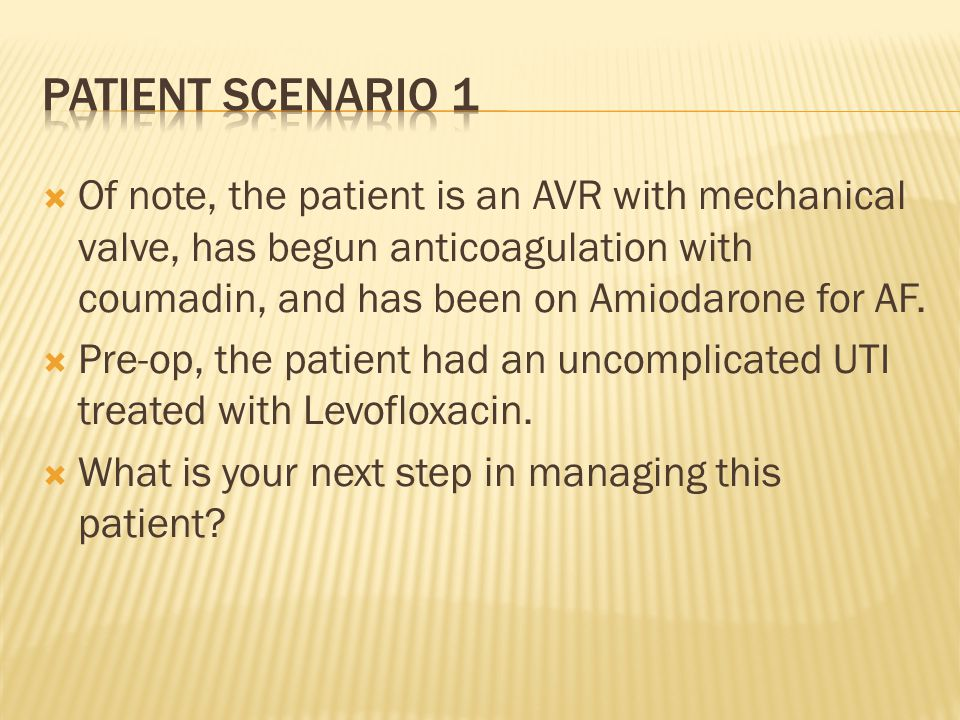 Patient scenario 1 Of note, the patient is an AVR with mechanical valve, has begun anticoagulation with coumadin, and has been on Amiodarone for AF.