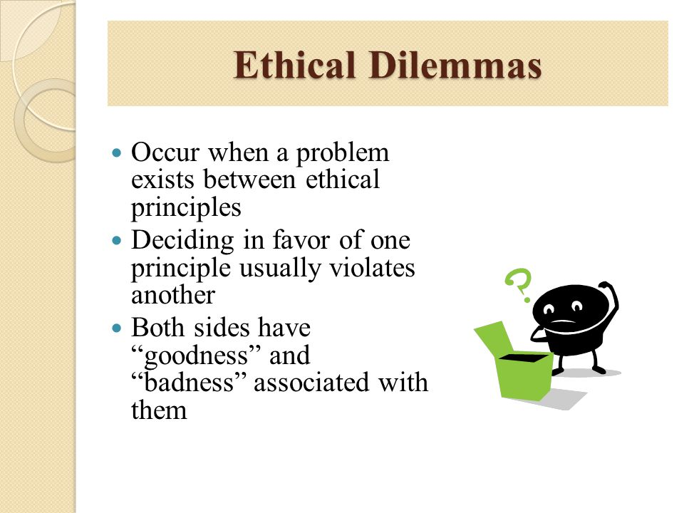 Ethical Dilemmas Occur when a problem exists between ethical principles. Deciding in favor of one principle usually violates another.