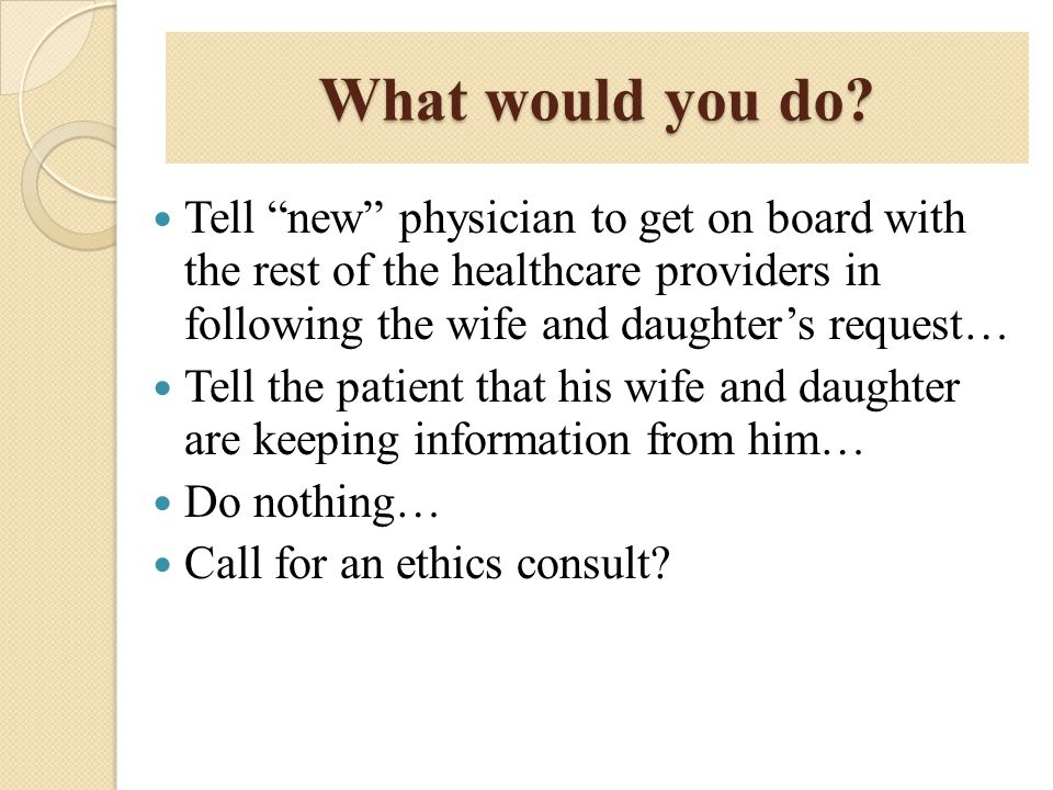What would you do Tell new physician to get on board with the rest of the healthcare providers in following the wife and daughter's request…