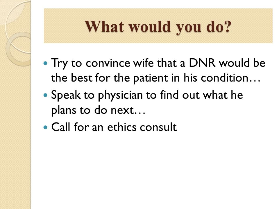 What would you do Try to convince wife that a DNR would be the best for the patient in his condition…