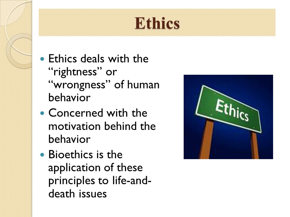 Ethics Ethics deals with the rightness or wrongness of human behavior. Concerned with the motivation behind the behavior.