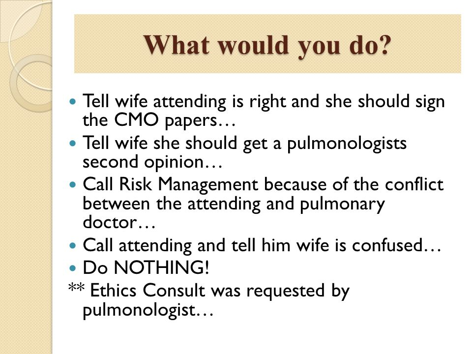 What would you do Tell wife attending is right and she should sign the CMO papers… Tell wife she should get a pulmonologists second opinion…