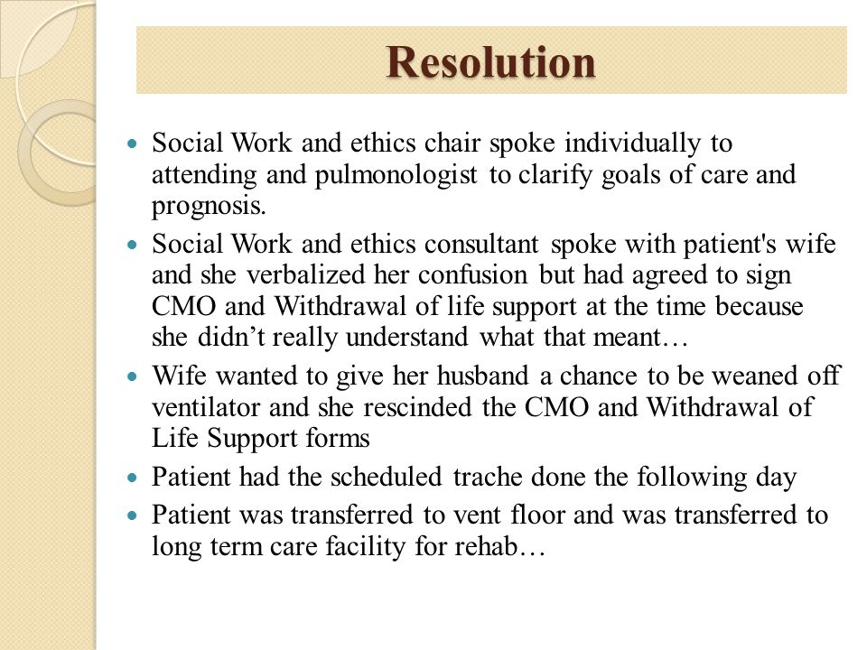 Resolution Social Work and ethics chair spoke individually to attending and pulmonologist to clarify goals of care and prognosis.