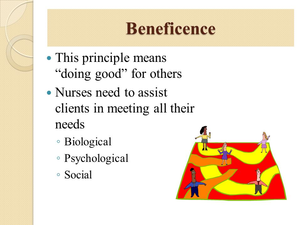 Beneficence This principle means doing good for others