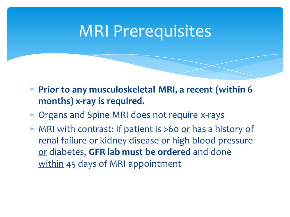 MRI Prerequisites Prior to any musculoskeletal MRI, a recent (within 6 months) x-ray is required. Organs and Spine MRI does not require x-rays.