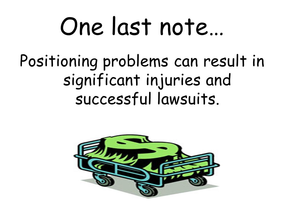 One last note… Positioning problems can result in significant injuries and successful lawsuits.