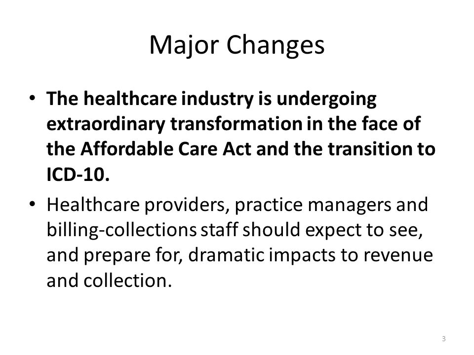 Major Changes The healthcare industry is undergoing extraordinary transformation in the face of the Affordable Care Act and the transition to ICD-10.