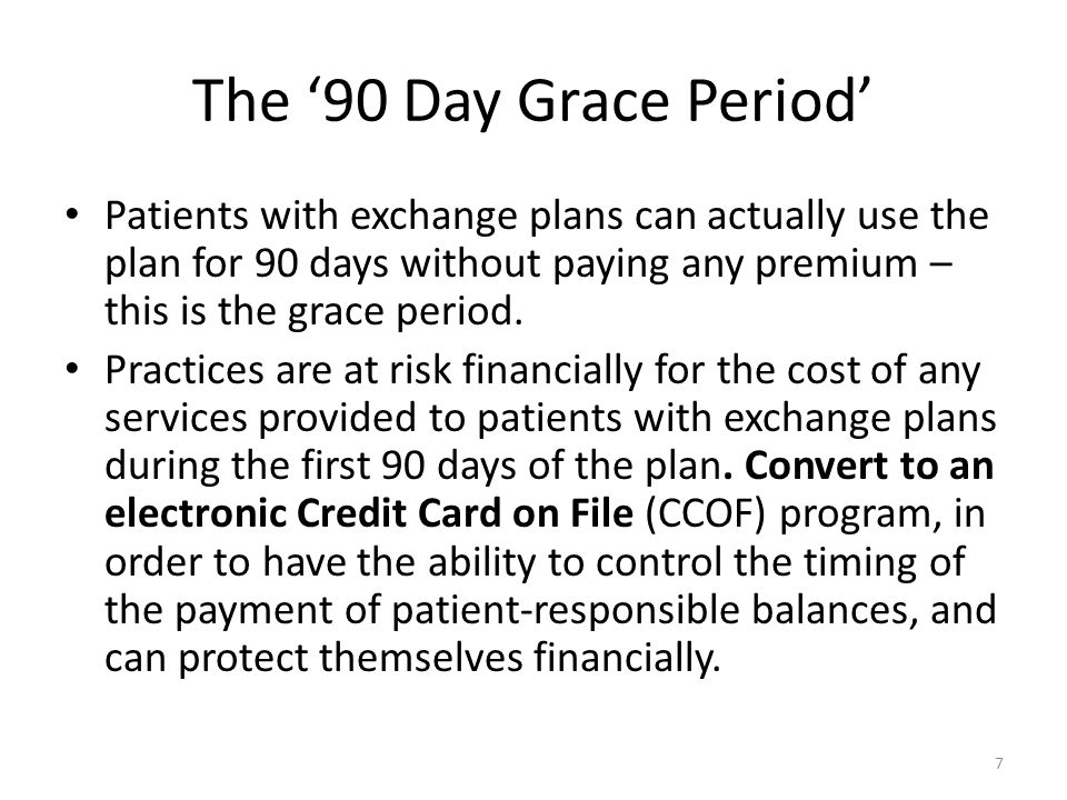 The '90 Day Grace Period' Patients with exchange plans can actually use the plan for 90 days without paying any premium – this is the grace period.