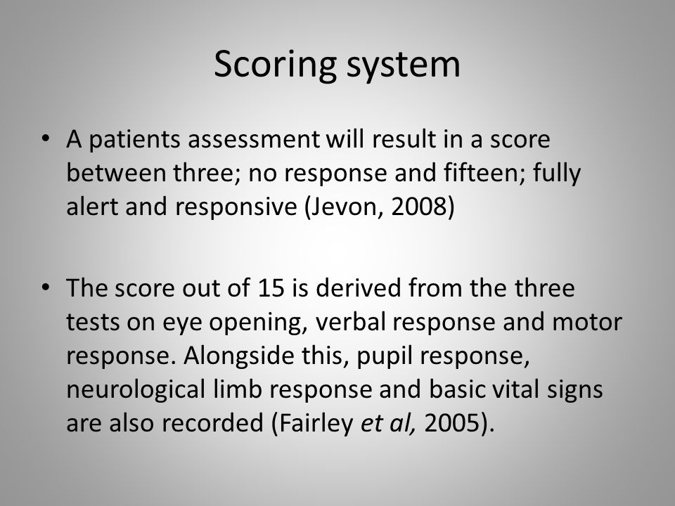 Scoring system A patients assessment will result in a score between three; no response and fifteen; fully alert and responsive (Jevon, 2008)