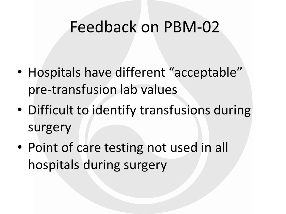 Feedback on PBM-02 Hospitals have different acceptable pre-transfusion lab values. Difficult to identify transfusions during surgery.
