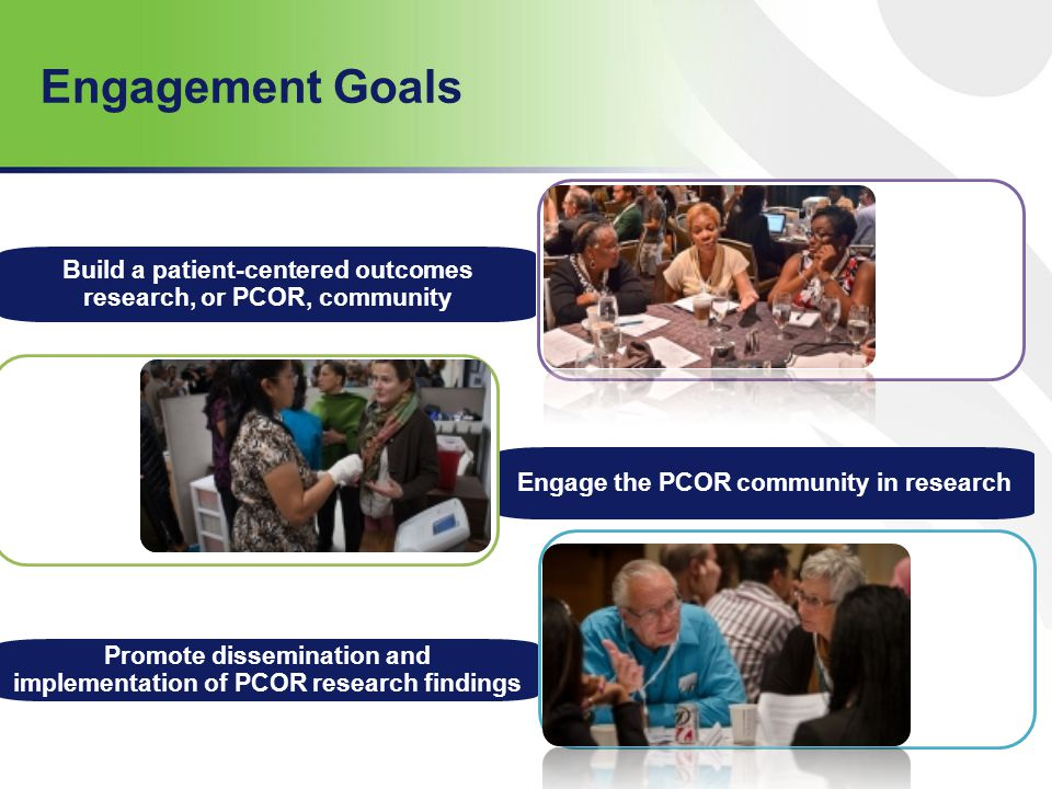 Engagement Goals Build a patient-centered outcomes research, or PCOR, community. Engage the PCOR community in research.