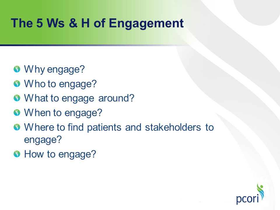 The 5 Ws & H of Engagement Why engage Who to engage