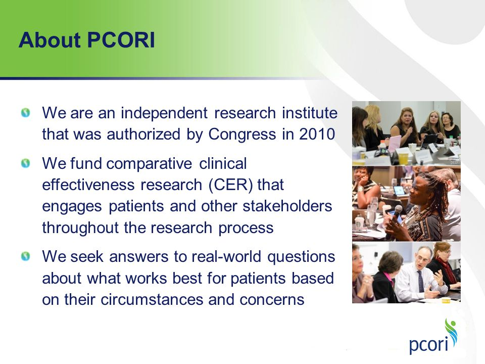 About PCORI We are an independent research institute that was authorized by Congress in 2010.