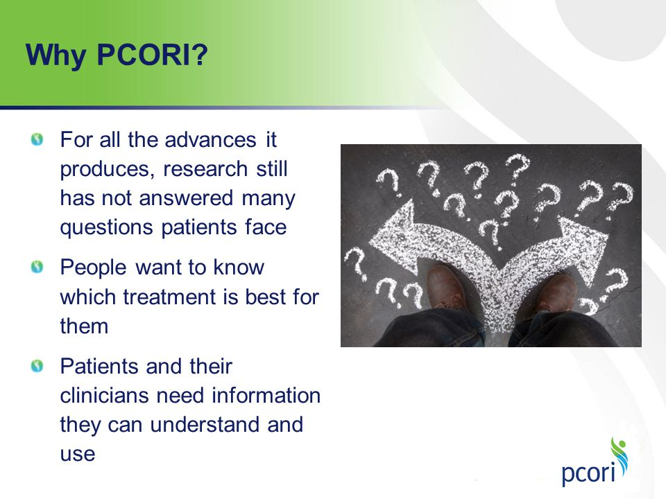 Why PCORI For all the advances it produces, research still has not answered many questions patients face.