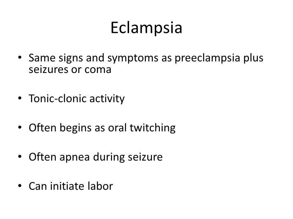 Eclampsia Same signs and symptoms as preeclampsia plus seizures or coma. Tonic-clonic activity. Often begins as oral twitching.