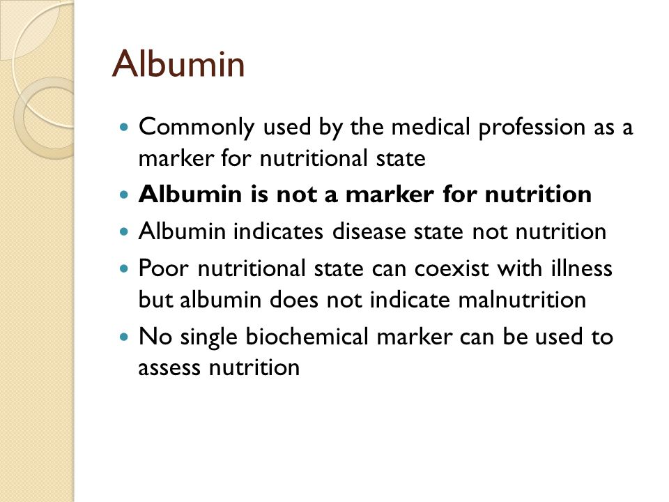 Albumin Commonly used by the medical profession as a marker for nutritional state. Albumin is not a marker for nutrition.