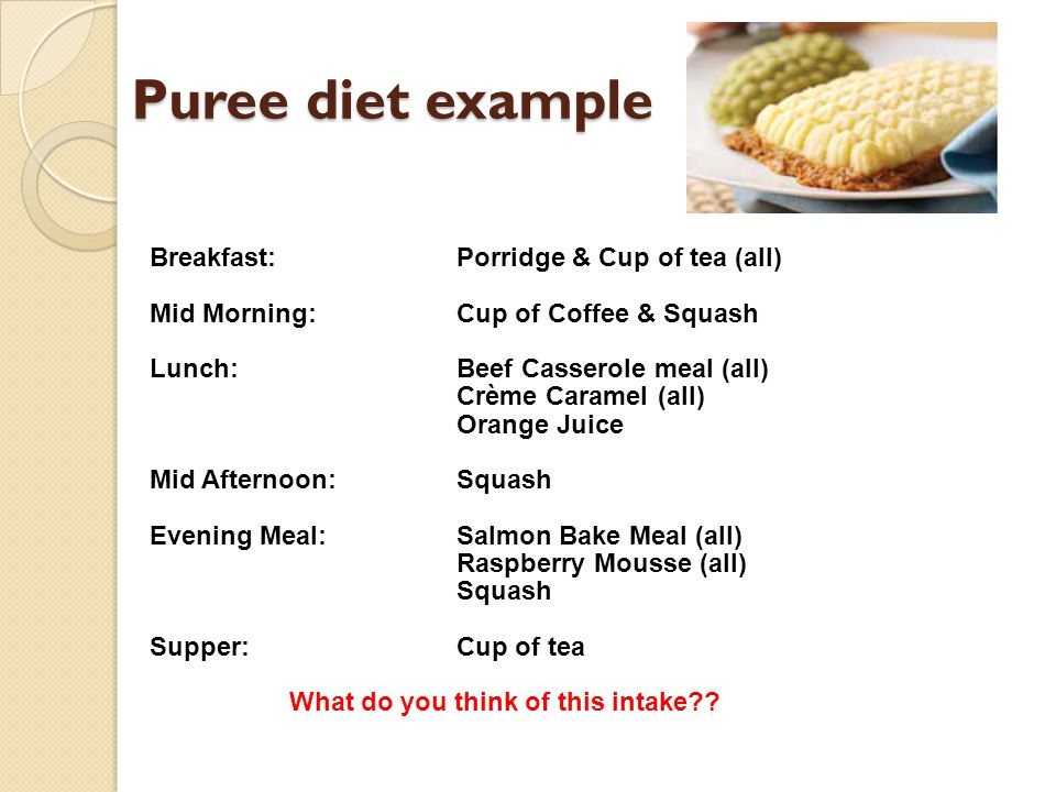 Puree diet example Breakfast: Porridge & Cup of tea (all)