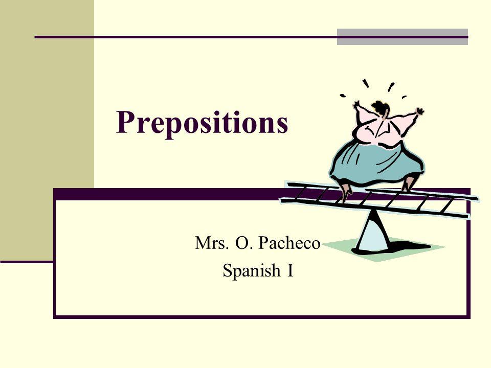 Prepositions Mrs. O. Pacheco Spanish I