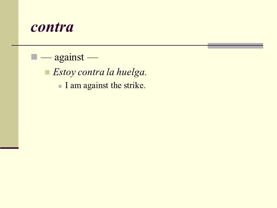 contra — against — Estoy contra la huelga. I am against the strike.