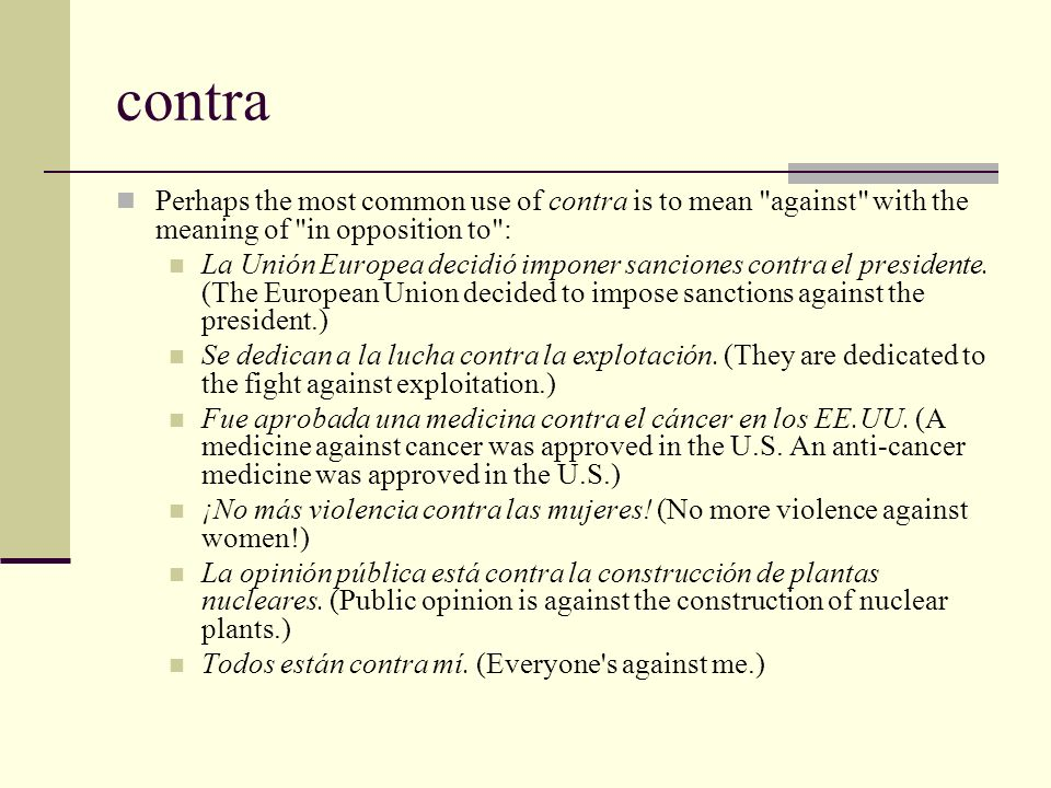 contra Perhaps the most common use of contra is to mean against with the meaning of in opposition to :