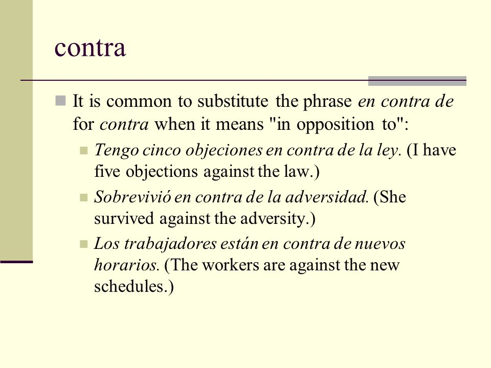 contra It is common to substitute the phrase en contra de for contra when it means in opposition to :