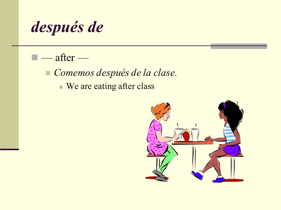 después de — after — Comemos después de la clase.