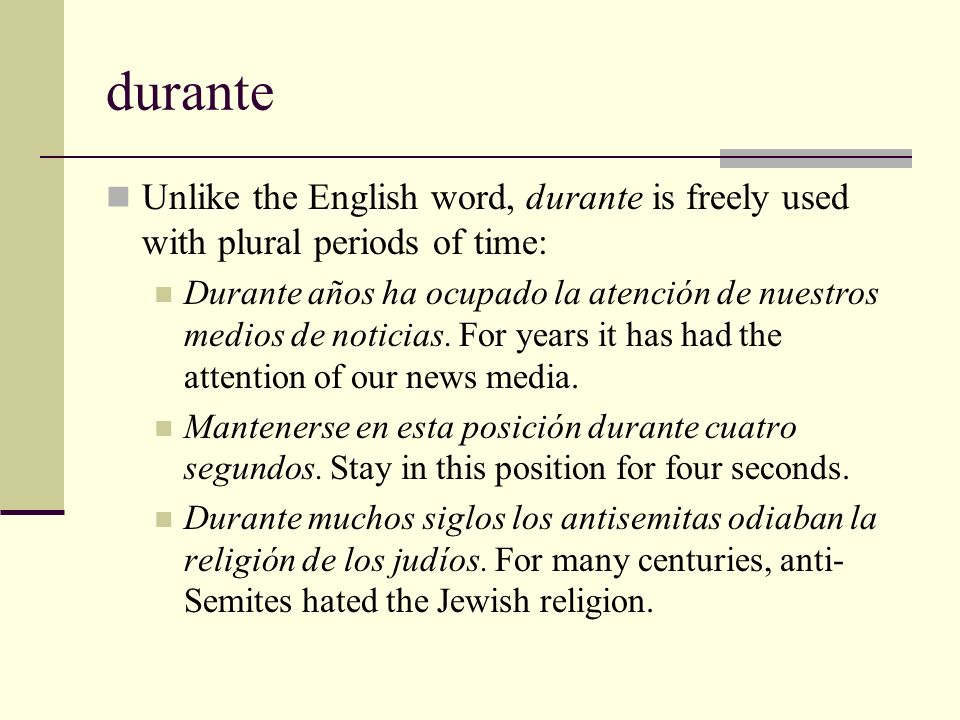 durante Unlike the English word, durante is freely used with plural periods of time: