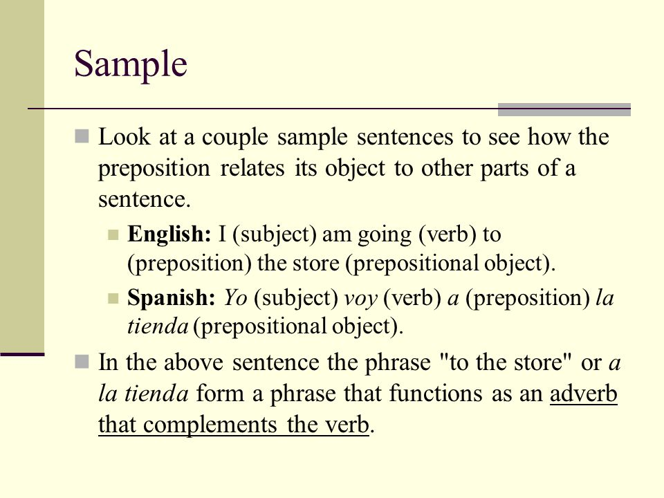 SampleLook at a couple sample sentences to see how the preposition relates its object to other parts of a sentence.