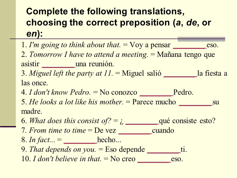 Complete the following translations, choosing the correct preposition (a, de, or en):