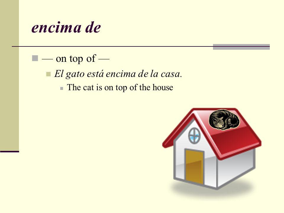encima de — on top of — El gato está encima de la casa.