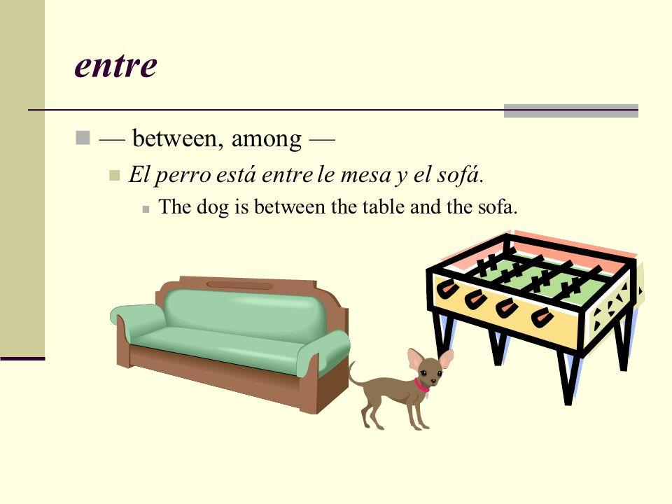 entre — between, among — El perro está entre le mesa y el sofá.