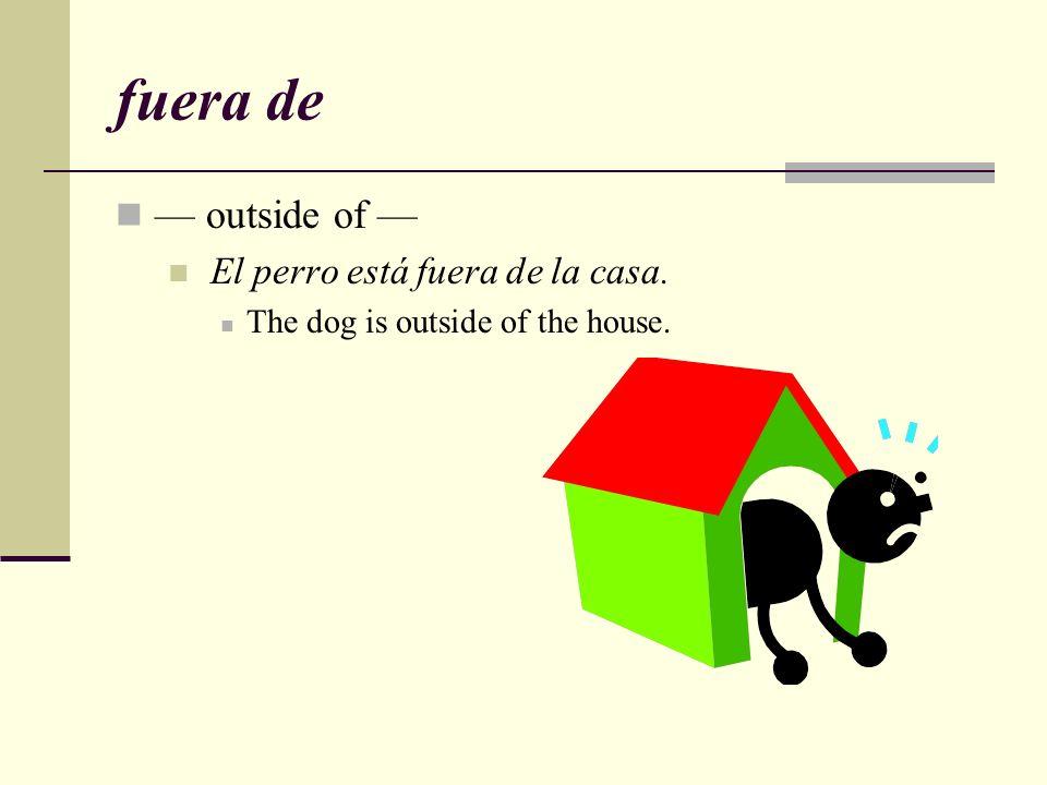 fuera de — outside of — El perro está fuera de la casa.