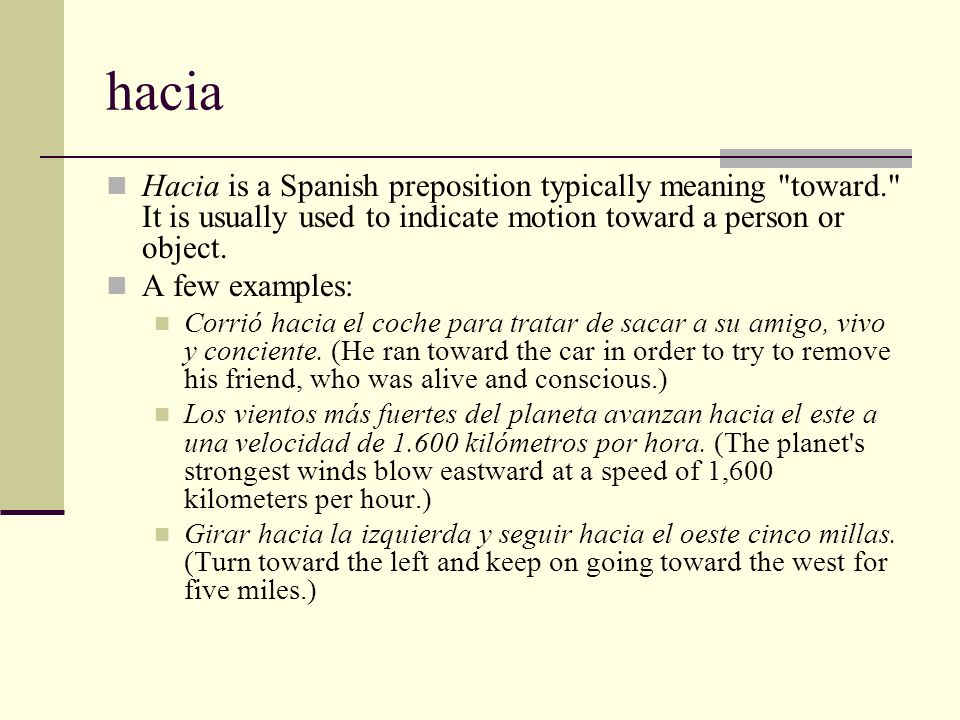 hacia Hacia is a Spanish preposition typically meaning toward. It is usually used to indicate motion toward a person or object.