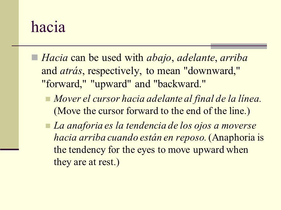 hacia Hacia can be used with abajo, adelante, arriba and atrás, respectively, to mean downward, forward, upward and backward.