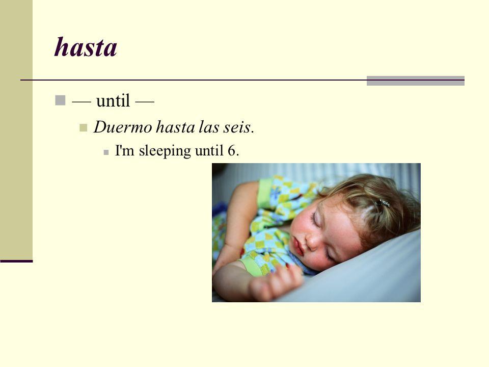 hasta — until — Duermo hasta las seis. I m sleeping until 6.